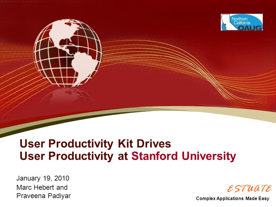 User Productivity Kit Drives User Productivity at Stanford University January 19, 2010 Marc Hebert and Praveena Padiyar Complex Applications Made Easy