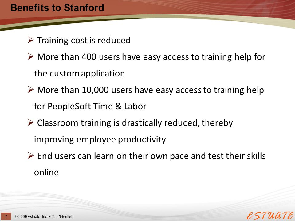 Benefits to Stanford © 2009 Estuate, Inc. 7 Confidential  Training cost is reduced  More than 400 users have easy access to training help for the cu