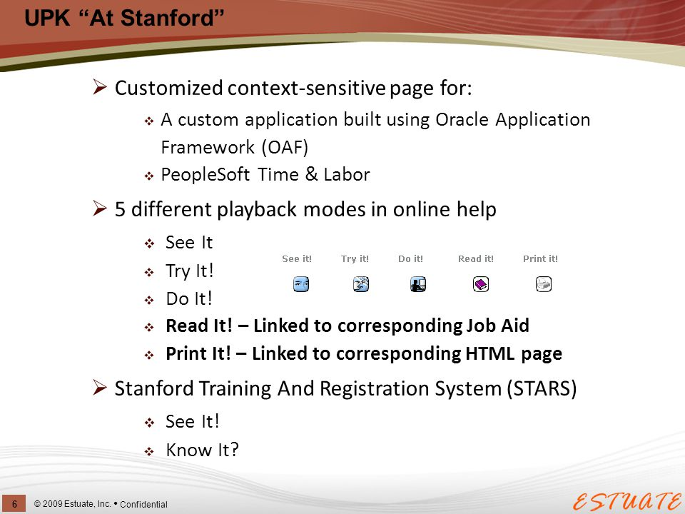 "UPK ""At Stanford"" © 2009 Estuate, Inc. 6 Confidential  Customized context-sensitive page for:  A custom application built using Oracle Application F"