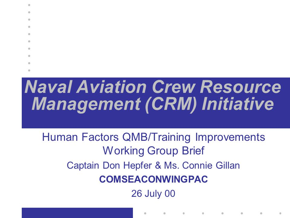 Naval Aviation Crew Resource Management (CRM) Initiative Human Factors QMB/Training Improvements Working Group Brief Captain Don Hepfer & Ms.