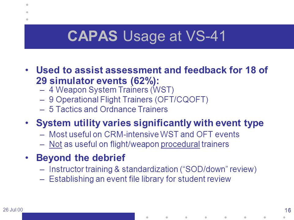 26 Jul 00 16 CAPAS Usage at VS-41 Used to assist assessment and feedback for 18 of 29 simulator events (62%): –4 Weapon System Trainers (WST) –9 Operational Flight Trainers (OFT/CQOFT) –5 Tactics and Ordnance Trainers System utility varies significantly with event type –Most useful on CRM-intensive WST and OFT events –Not as useful on flight/weapon procedural trainers Beyond the debrief –Instructor training & standardization ( SOD/down review) –Establishing an event file library for student review