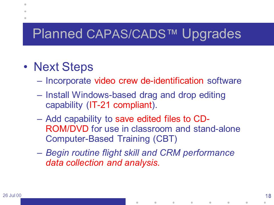 26 Jul 00 18 Planned CAPAS/CADS™ Upgrades Next Steps –Incorporate video crew de-identification software –Install Windows-based drag and drop editing capability (IT-21 compliant).