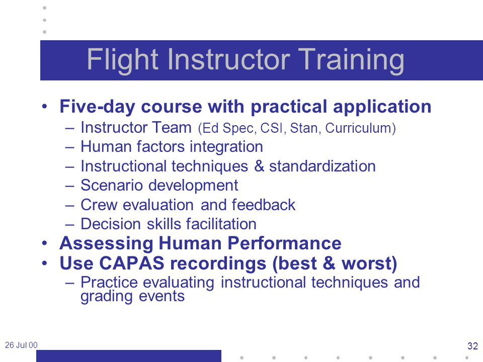 26 Jul 00 32 Flight Instructor Training Five-day course with practical application –Instructor Team (Ed Spec, CSI, Stan, Curriculum) –Human factors integration –Instructional techniques & standardization –Scenario development –Crew evaluation and feedback –Decision skills facilitation Assessing Human Performance Use CAPAS recordings (best & worst) –Practice evaluating instructional techniques and grading events