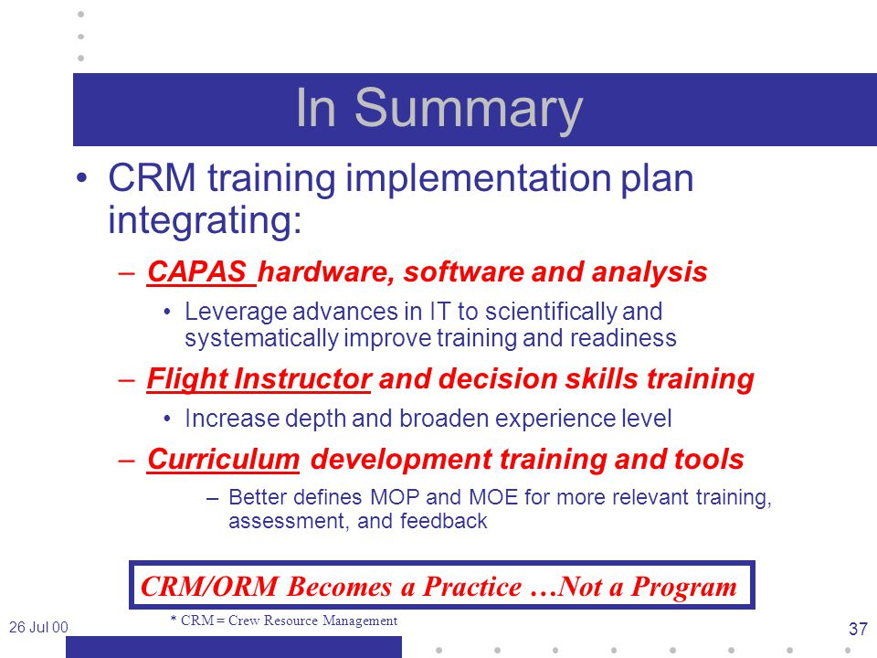 26 Jul 00 37 In Summary CRM training implementation plan integrating: –CAPAS hardware, software and analysis Leverage advances in IT to scientifically and systematically improve training and readiness –Flight Instructor and decision skills training Increase depth and broaden experience level –Curriculum development training and tools –Better defines MOP and MOE for more relevant training, assessment, and feedback * CRM = Crew Resource Management CRM/ORM Becomes a Practice …Not a Program