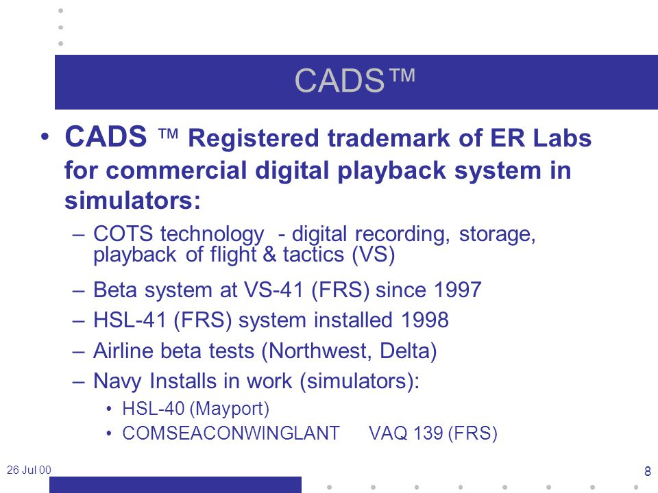 26 Jul 00 8 CADS™ CADS ™ Registered trademark of ER Labs for commercial digital playback system in simulators: –COTS technology - digital recording, storage, playback of flight & tactics (VS) –Beta system at VS-41 (FRS) since 1997 –HSL-41 (FRS) system installed 1998 –Airline beta tests (Northwest, Delta) –Navy Installs in work (simulators): HSL-40 (Mayport) COMSEACONWINGLANTVAQ 139 (FRS)