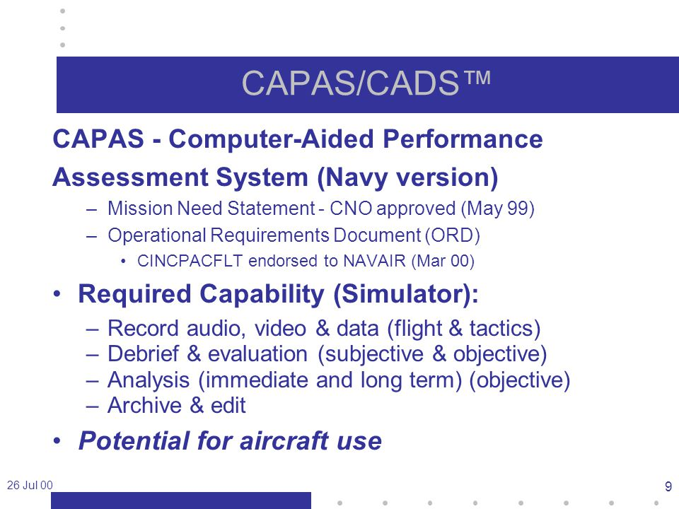 26 Jul 00 9 CAPAS/CADS™ CAPAS - Computer-Aided Performance Assessment System (Navy version) –Mission Need Statement - CNO approved (May 99) –Operational Requirements Document (ORD) CINCPACFLT endorsed to NAVAIR (Mar 00) Required Capability (Simulator): –Record audio, video & data (flight & tactics) –Debrief & evaluation (subjective & objective) –Analysis (immediate and long term) (objective) –Archive & edit Potential for aircraft use
