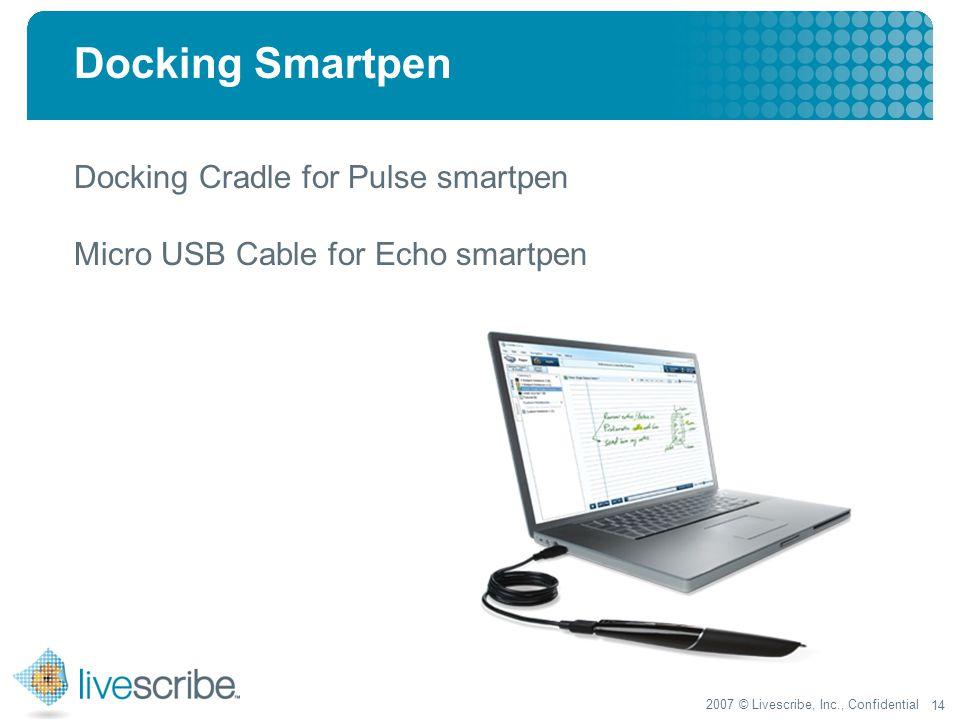 2007 © Livescribe, Inc., Confidential 14 Docking Smartpen Docking Cradle for Pulse smartpen Micro USB Cable for Echo smartpen