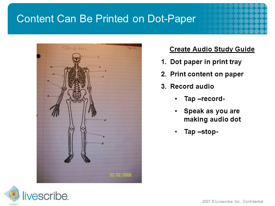2007 © Livescribe, Inc., Confidential Content Can Be Printed on Dot-Paper Create Audio Study Guide 1.Dot paper in print tray 2.Print content on paper 3.Record audio Tap –record- Speak as you are making audio dot Tap –stop-