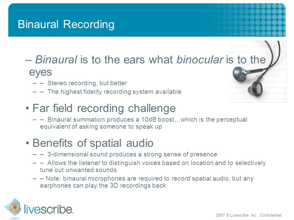 2007 © Livescribe, Inc., Confidential Binaural Recording – Binaural is to the ears what binocular is to the eyes –– Stereo recording, but better –– The highest fidelity recording system available Far field recording challenge –– Binaural summation produces a 10dB boost…which is the perceptual equivalent of asking someone to speak up Benefits of spatial audio –– 3-dimensional sound produces a strong sense of presence ––Allows the listener to distinguish voices based on location and to selectively tune out unwanted sounds –– Note: binaural microphones are required to record spatial audio, but any earphones can play the 3D recordings back
