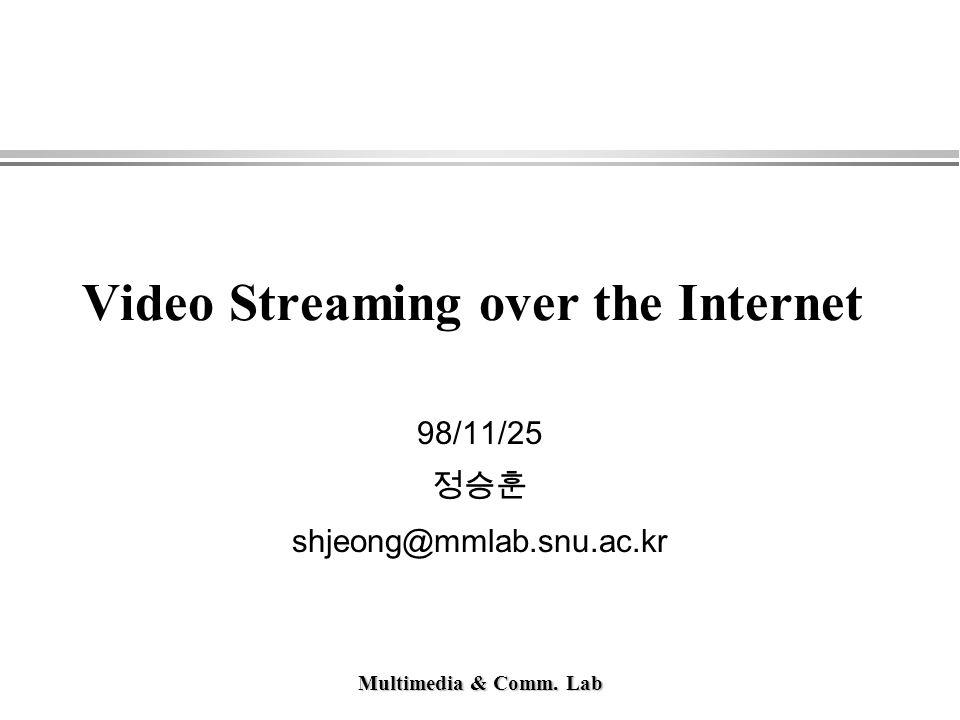 Multimedia & Comm. Lab Video Streaming over the Internet 98/11/25 정승훈 shjeong@mmlab.snu.ac.kr