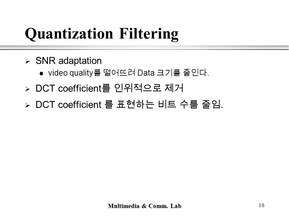 Multimedia & Comm. Lab 16 Quantization Filtering  SNR adaptation video quality 를 떨어뜨려 Data 크기를 줄인다.  DCT coefficient 를 인위적으로 제거  DCT coefficient 를
