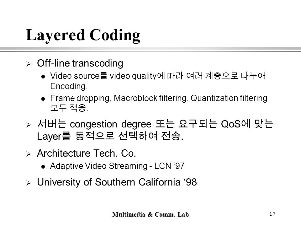 Multimedia & Comm. Lab 17 Layered Coding  Off-line transcoding Video source 를 video quality 에 따라 여러 계층으로 나누어 Encoding. Frame dropping, Macroblock fil