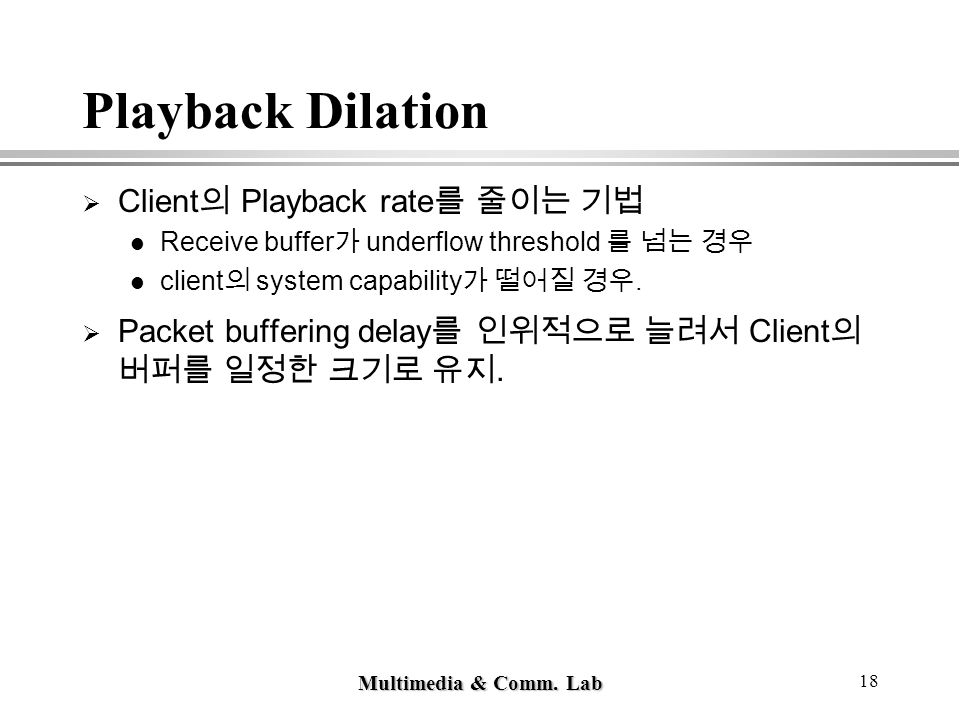 Multimedia & Comm. Lab 18 Playback Dilation  Client 의 Playback rate 를 줄이는 기법 Receive buffer 가 underflow threshold 를 넘는 경우 client 의 system capability