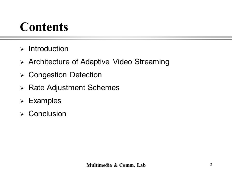 Multimedia & Comm. Lab 2 Contents  Introduction  Architecture of Adaptive Video Streaming  Congestion Detection  Rate Adjustment Schemes  Example