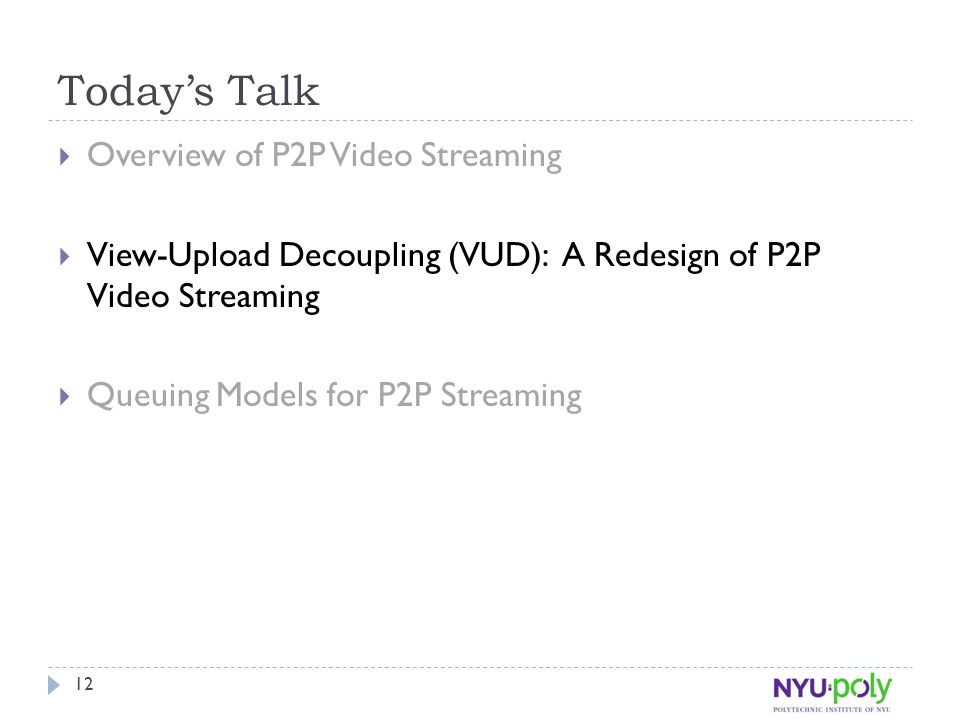 Today's Talk  Overview of P2P Video Streaming  View-Upload Decoupling (VUD): A Redesign of P2P Video Streaming  Queuing Models for P2P Streaming 12