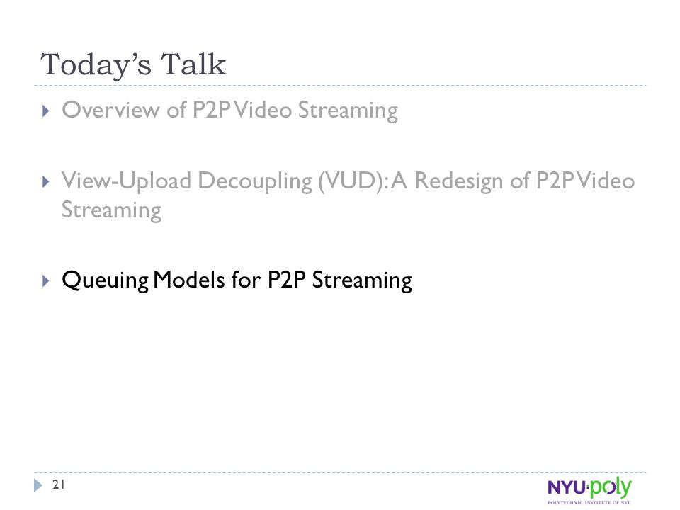 Today's Talk  Overview of P2P Video Streaming  View-Upload Decoupling (VUD): A Redesign of P2P Video Streaming  Queuing Models for P2P Streaming 21