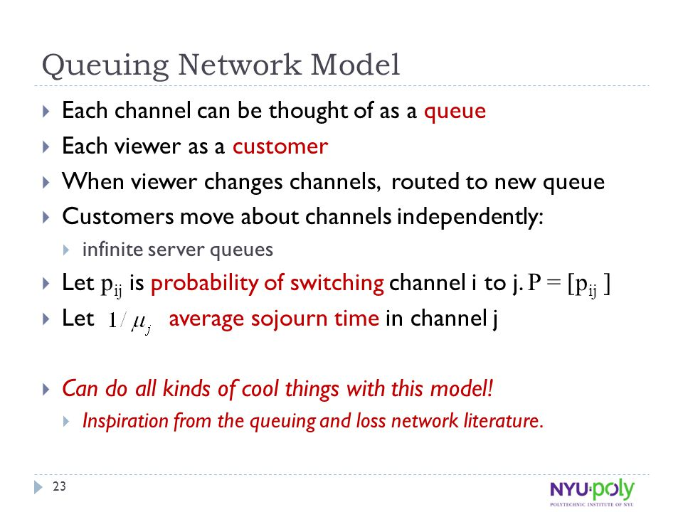 Queuing Network Model  Each channel can be thought of as a queue  Each viewer as a customer  When viewer changes channels, routed to new queue  Customers move about channels independently:  infinite server queues  Let p ij is probability of switching channel i to j.