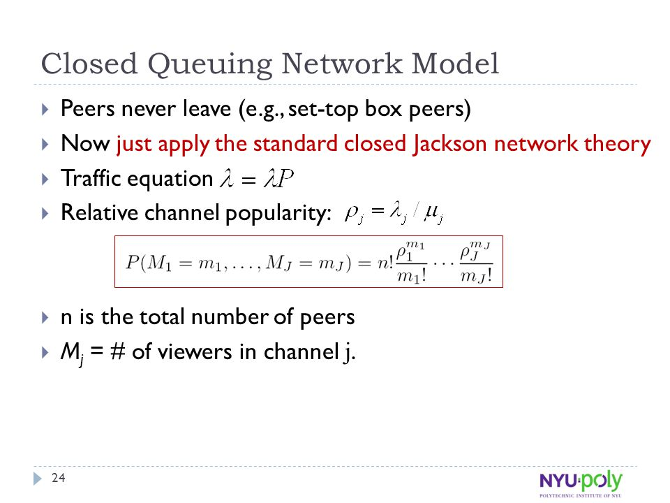Closed Queuing Network Model  Peers never leave (e.g., set-top box peers)  Now just apply the standard closed Jackson network theory  Traffic equation  Relative channel popularity:  n is the total number of peers  M j = # of viewers in channel j.
