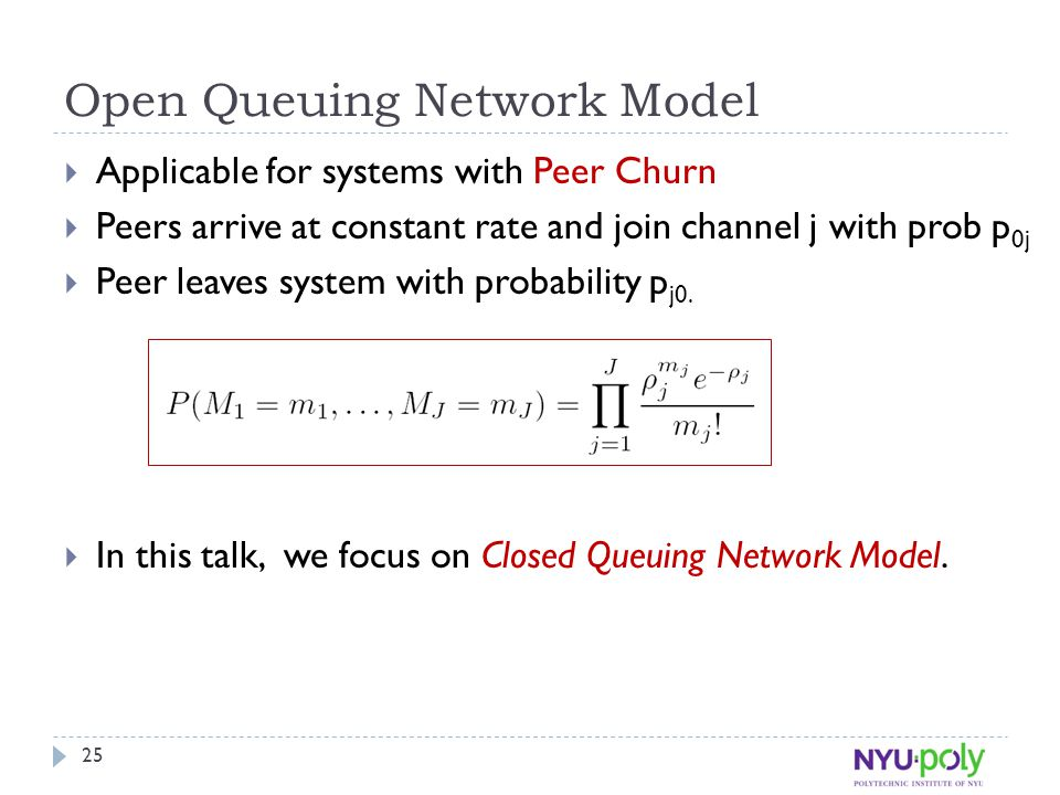 Open Queuing Network Model  Applicable for systems with Peer Churn  Peers arrive at constant rate and join channel j with prob p 0j  Peer leaves system with probability p j0.