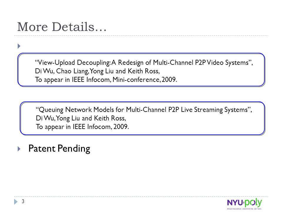 "3 More Details…  Patent Pending ""View-Upload Decoupling: A Redesign of Multi-Channel P2P Video Systems"", Di Wu, Chao Liang, Yong Liu and Keith Ross,"