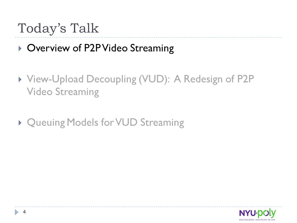 Today's Talk  Overview of P2P Video Streaming  View-Upload Decoupling (VUD): A Redesign of P2P Video Streaming  Queuing Models for VUD Streaming 4