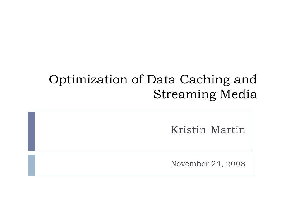 Optimization of Data Caching and Streaming Media Kristin Martin November 24, 2008