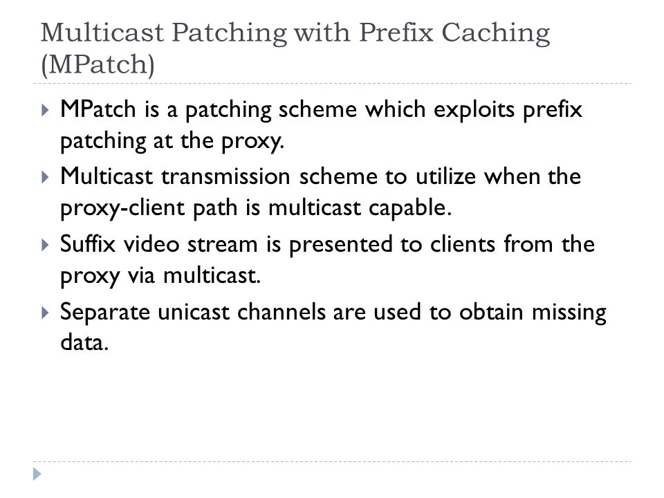 Multicast Patching with Prefix Caching (MPatch)  MPatch is a patching scheme which exploits prefix patching at the proxy.  Multicast transmission sc