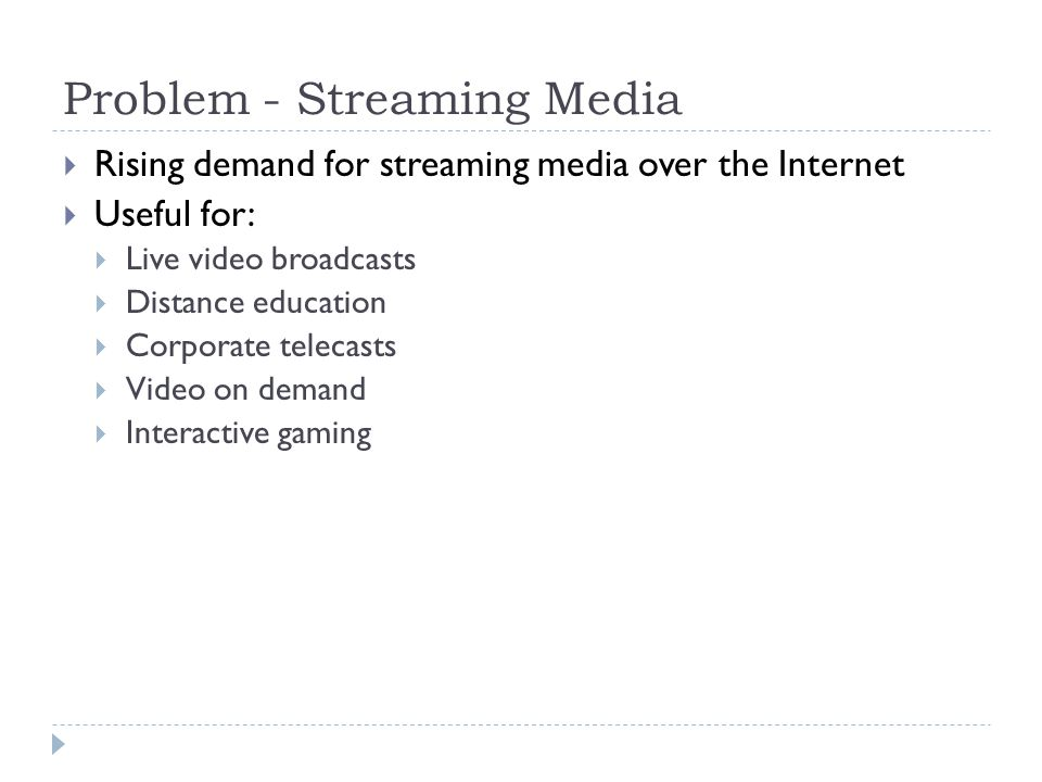 Problem - Streaming Media  Rising demand for streaming media over the Internet  Useful for:  Live video broadcasts  Distance education  Corporate