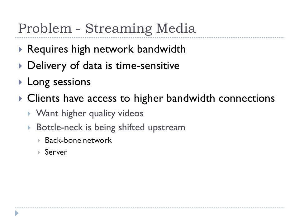 Problem - Streaming Media  Requires high network bandwidth  Delivery of data is time-sensitive  Long sessions  Clients have access to higher bandw