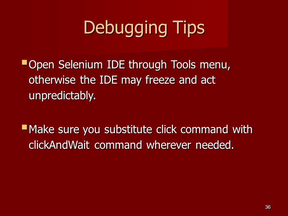 Debugging Tips  Open Selenium IDE through Tools menu, otherwise the IDE may freeze and act unpredictably.  Make sure you substitute click command wi