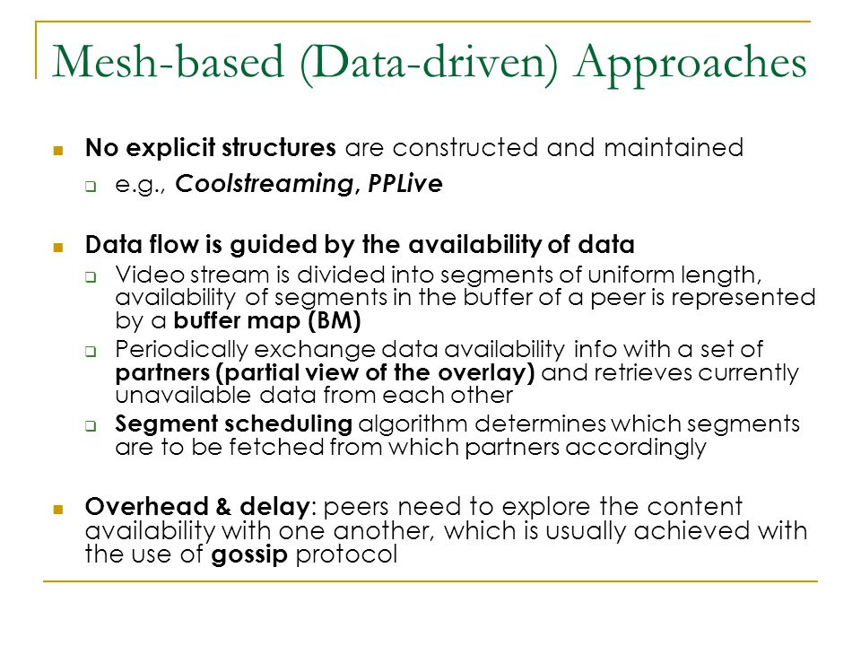 Mesh-based (Data-driven) Approaches No explicit structures are constructed and maintained  e.g., Coolstreaming, PPLive Data flow is guided by the availability of data  Video stream is divided into segments of uniform length, availability of segments in the buffer of a peer is represented by a buffer map (BM)  Periodically exchange data availability info with a set of partners (partial view of the overlay) and retrieves currently unavailable data from each other  Segment scheduling algorithm determines which segments are to be fetched from which partners accordingly Overhead & delay : peers need to explore the content availability with one another, which is usually achieved with the use of gossip protocol