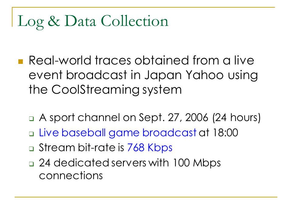 Log & Data Collection Real-world traces obtained from a live event broadcast in Japan Yahoo using the CoolStreaming system  A sport channel on Sept.