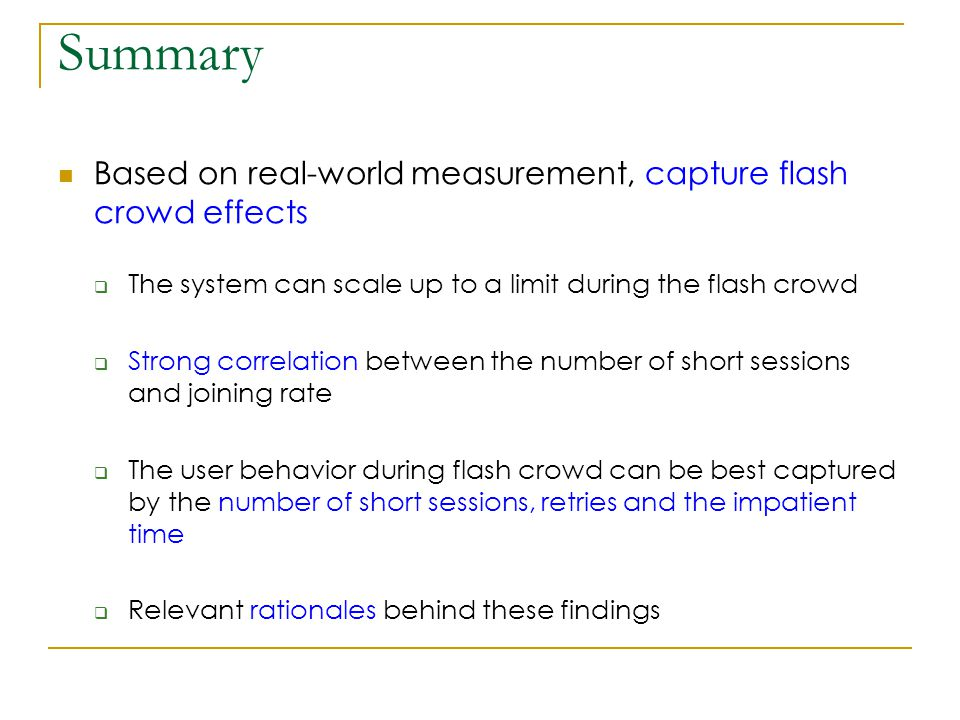 Summary Based on real-world measurement, capture flash crowd effects  The system can scale up to a limit during the flash crowd  Strong correlation between the number of short sessions and joining rate  The user behavior during flash crowd can be best captured by the number of short sessions, retries and the impatient time  Relevant rationales behind these findings
