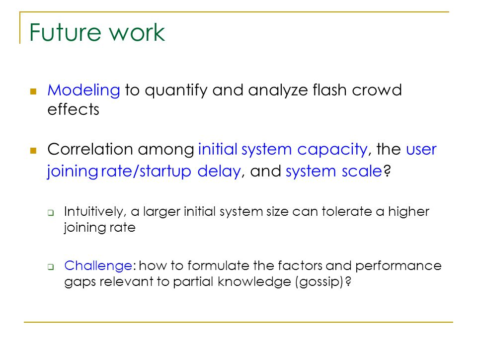 Future work Modeling to quantify and analyze flash crowd effects Correlation among initial system capacity, the user joining rate/startup delay, and system scale.