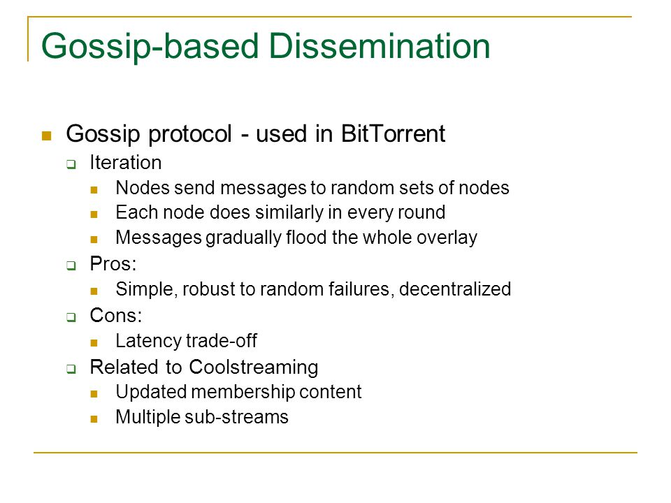 Gossip-based Dissemination Gossip protocol - used in BitTorrent  Iteration Nodes send messages to random sets of nodes Each node does similarly in every round Messages gradually flood the whole overlay  Pros: Simple, robust to random failures, decentralized  Cons: Latency trade-off  Related to Coolstreaming Updated membership content Multiple sub-streams
