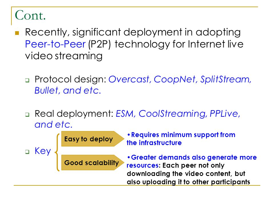 Cont. Recently, significant deployment in adopting Peer-to-Peer (P2P) technology for Internet live video streaming  Protocol design: Overcast, CoopNe