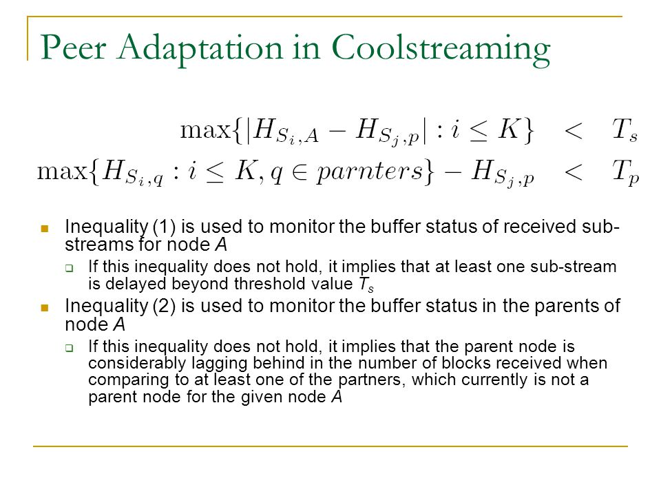Peer Adaptation in Coolstreaming Inequality (1) is used to monitor the buffer status of received sub- streams for node A  If this inequality does not hold, it implies that at least one sub-stream is delayed beyond threshold value T s Inequality (2) is used to monitor the buffer status in the parents of node A  If this inequality does not hold, it implies that the parent node is considerably lagging behind in the number of blocks received when comparing to at least one of the partners, which currently is not a parent node for the given node A