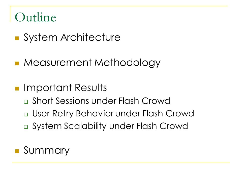 Outline System Architecture Measurement Methodology Important Results  Short Sessions under Flash Crowd  User Retry Behavior under Flash Crowd  System Scalability under Flash Crowd Summary