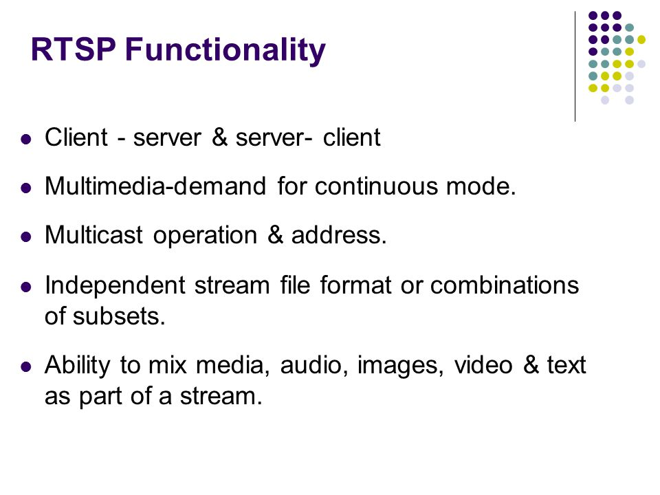 RTSP Functionality Client - server & server- client Multimedia-demand for continuous mode. Multicast operation & address. Independent stream file form