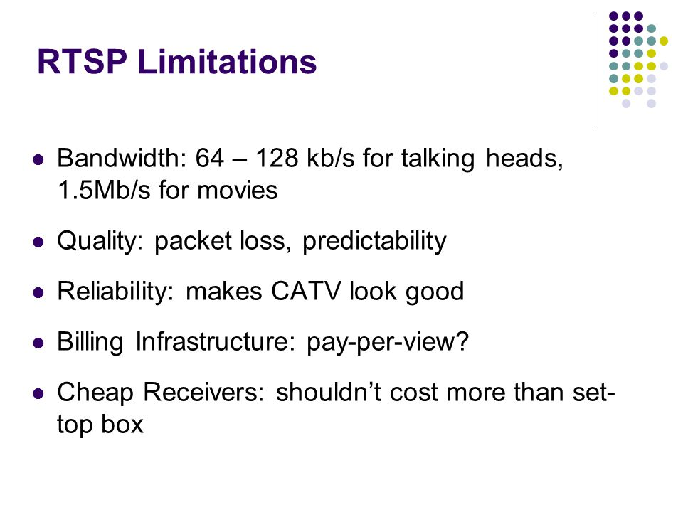 RTSP Limitations Bandwidth: 64 – 128 kb/s for talking heads, 1.5Mb/s for movies Quality: packet loss, predictability Reliability: makes CATV look good