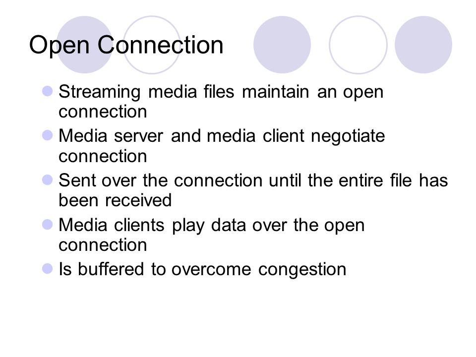 Open Connection Streaming media files maintain an open connection Media server and media client negotiate connection Sent over the connection until the entire file has been received Media clients play data over the open connection Is buffered to overcome congestion