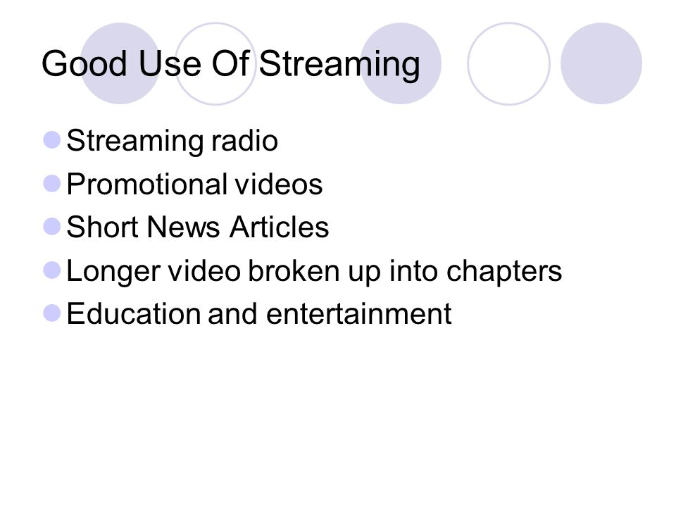 Good Use Of Streaming Streaming radio Promotional videos Short News Articles Longer video broken up into chapters Education and entertainment