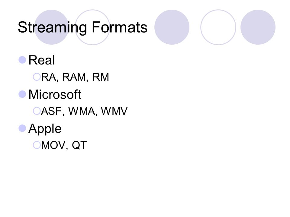 Streaming Formats Real  RA, RAM, RM Microsoft  ASF, WMA, WMV Apple  MOV, QT