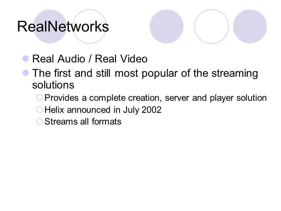 RealNetworks Real Audio / Real Video The first and still most popular of the streaming solutions  Provides a complete creation, server and player solution  Helix announced in July 2002  Streams all formats