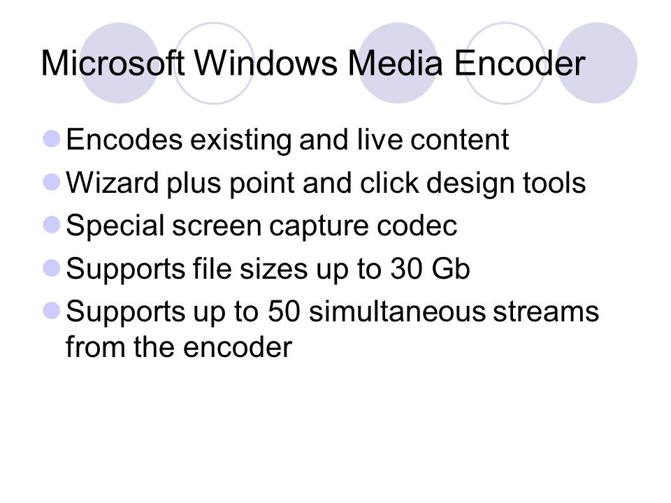 Microsoft Windows Media Encoder Encodes existing and live content Wizard plus point and click design tools Special screen capture codec Supports file sizes up to 30 Gb Supports up to 50 simultaneous streams from the encoder