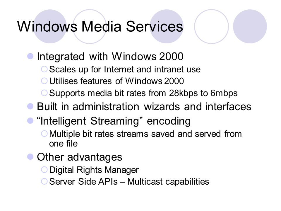Windows Media Services Integrated with Windows 2000  Scales up for Internet and intranet use  Utilises features of Windows 2000  Supports media bit rates from 28kbps to 6mbps Built in administration wizards and interfaces Intelligent Streaming encoding  Multiple bit rates streams saved and served from one file Other advantages  Digital Rights Manager  Server Side APIs – Multicast capabilities