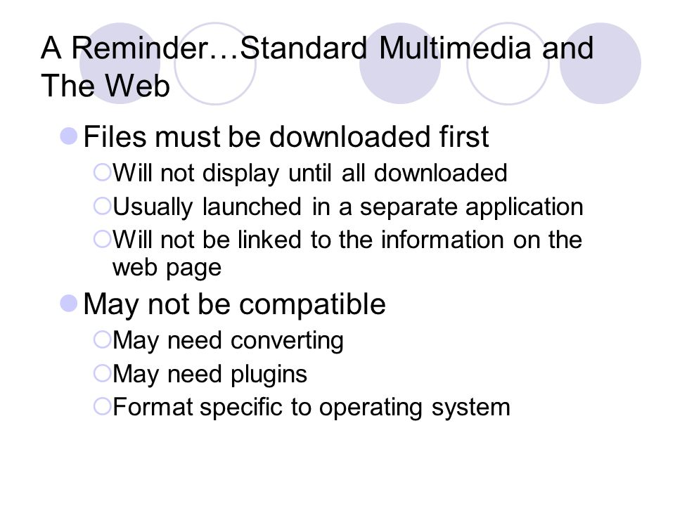 A Reminder…Standard Multimedia and The Web Files must be downloaded first  Will not display until all downloaded  Usually launched in a separate application  Will not be linked to the information on the web page May not be compatible  May need converting  May need plugins  Format specific to operating system