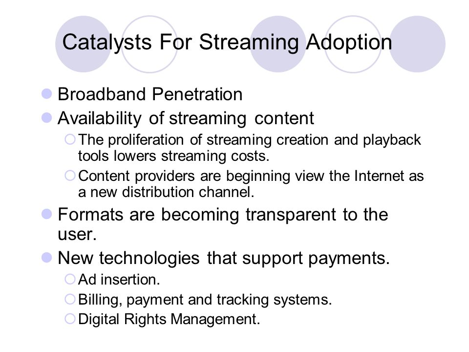 Catalysts For Streaming Adoption Broadband Penetration Availability of streaming content  The proliferation of streaming creation and playback tools lowers streaming costs.
