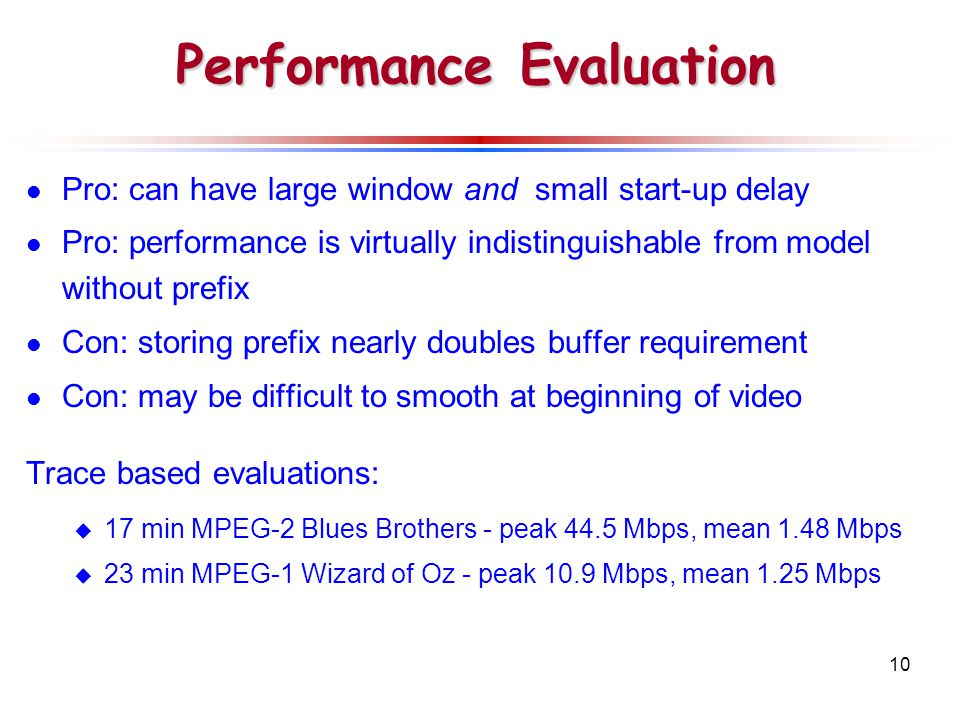 10 Performance Evaluation Pro: can have large window and small start-up delay Pro: performance is virtually indistinguishable from model without prefix Con: storing prefix nearly doubles buffer requirement Con: may be difficult to smooth at beginning of video Trace based evaluations:  17 min MPEG-2 Blues Brothers - peak 44.5 Mbps, mean 1.48 Mbps  23 min MPEG-1 Wizard of Oz - peak 10.9 Mbps, mean 1.25 Mbps