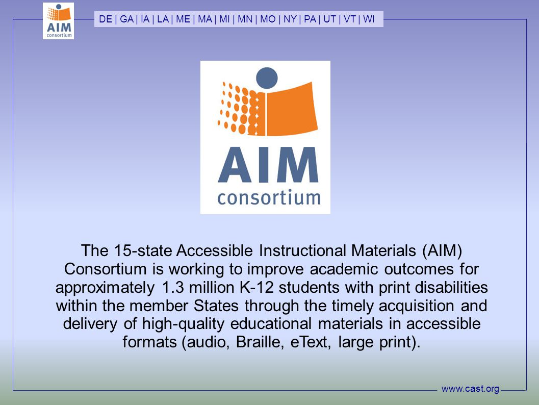 www.cast.org DE | GA | IA | LA | ME | MA | MI | MN | MO | NY | PA | UT | VT | WI The 15-state Accessible Instructional Materials (AIM) Consortium is working to improve academic outcomes for approximately 1.3 million K-12 students with print disabilities within the member States through the timely acquisition and delivery of high-quality educational materials in accessible formats (audio, Braille, eText, large print).